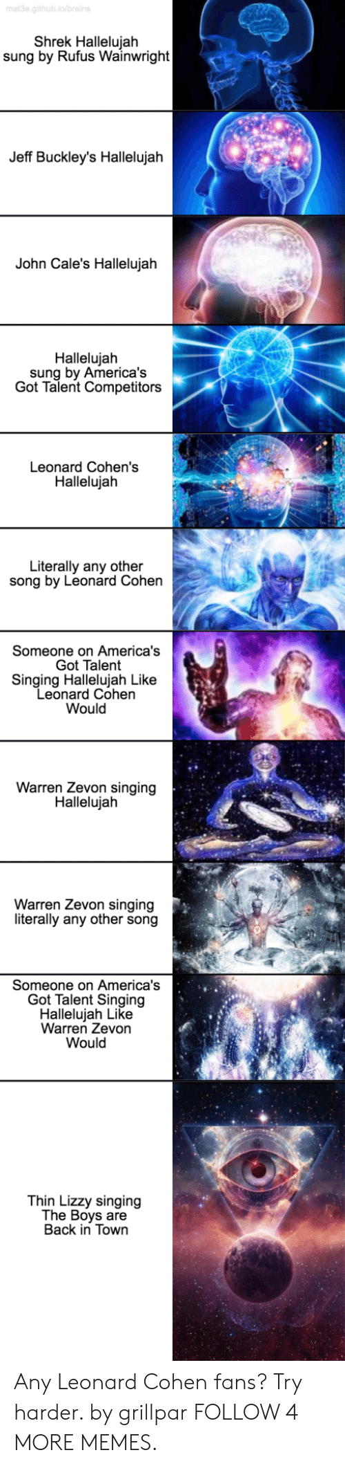 Thin Lizzy: mat3e.github.ia/brains  Shrek Hallelujah  sung by Rufus Wainwright  Jeff Buckley's Hallelujah  John Cale's Hallelujah  Hallelujah  sung by America's  Got Talent Competitors  Leonard Cohen's  Hallelujah  Literally any other  song by Leonard Cohen  Someone on America's  Got Talent  Singing Hallelujah Like  Leonard Cohen  Would  Warren Zevon singing  Hallelujah  Warren Zevon singing  literally any other song  Someone on America's  Got Talent Singing  Hallelujah Like  Warren Zevon  Would  Thin Lizzy singing  The Boys are  Back in Town Any Leonard Cohen fans? Try harder. by grillpar FOLLOW 4 MORE MEMES.