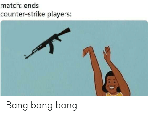 Bang Bang: match: ends  counter-strike players: Bang bang bang