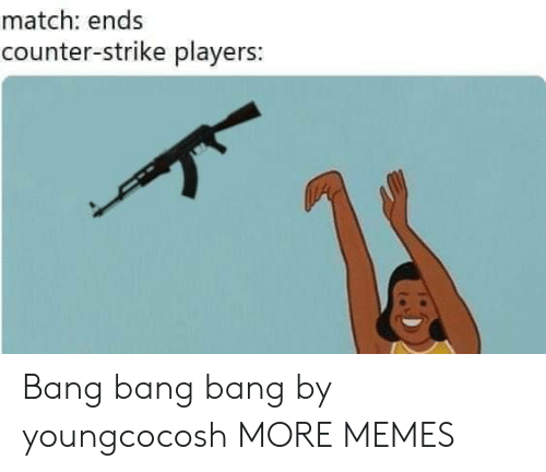 counter strike: match: ends  counter-strike players: Bang bang bang by youngcocosh MORE MEMES