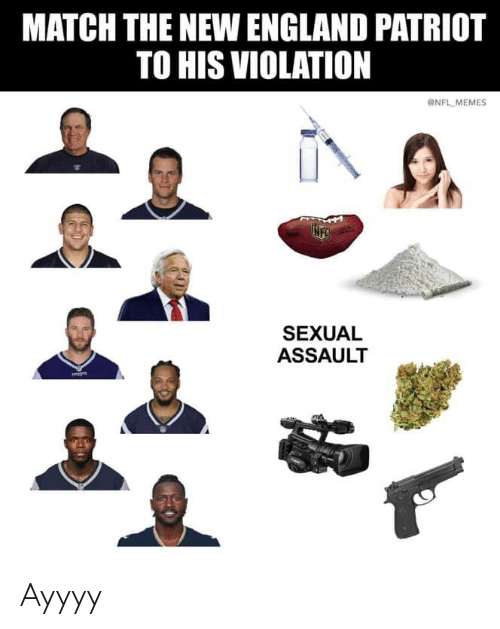 New England Patriot: MATCH THE NEW ENGLAND PATRIOT  TO HIS VIOLATION  eNFL MEMES  SEXUAL  ASSAULT Ayyyy