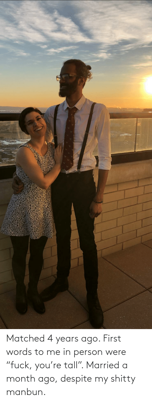 """Matched: Matched 4 years ago. First words to me in person were """"fuck, you're tall"""". Married a month ago, despite my shitty manbun."""