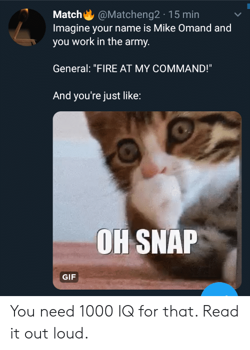 """Command: @Matcheng2 15 min  Match  Imagine your name is Mike Omand and  you work in the army.  General: """"FIRE AT MY COMMAND!""""  And you're just like:  OH SNAP  GIF You need 1000 IQ for that. Read it out loud."""