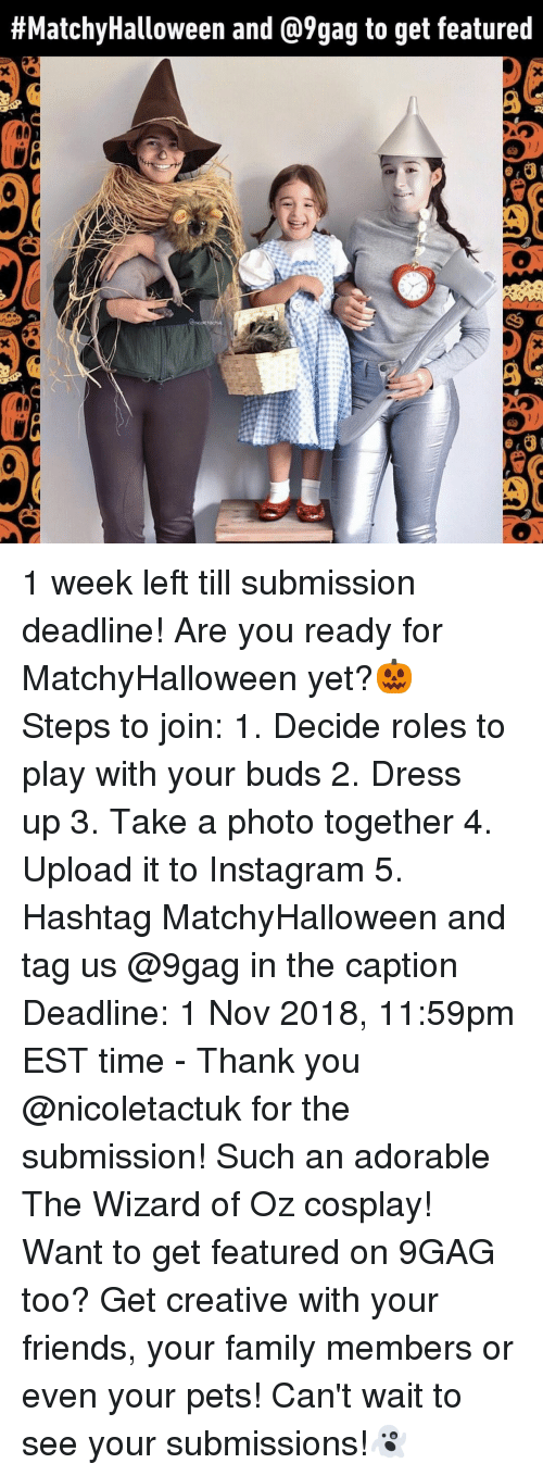 9gag, Family, and Friends:  #MatchyHalloween and @9gag to get featured  0  Ce  Ce 1 week left till submission deadline! Are you ready for MatchyHalloween yet?🎃⠀ Steps to join:⠀ 1. Decide roles to play with your buds⠀ 2. Dress up⠀ 3. Take a photo together⠀ 4. Upload it to Instagram⠀ 5. Hashtag MatchyHalloween and tag us @9gag in the caption⠀ Deadline: 1 Nov 2018, 11:59pm EST time⠀ -⠀ Thank you @nicoletactuk for the submission! Such an adorable The Wizard of Oz cosplay!⠀ Want to get featured on 9GAG too? Get creative with your friends, your family members or even your pets! Can't wait to see your submissions!👻