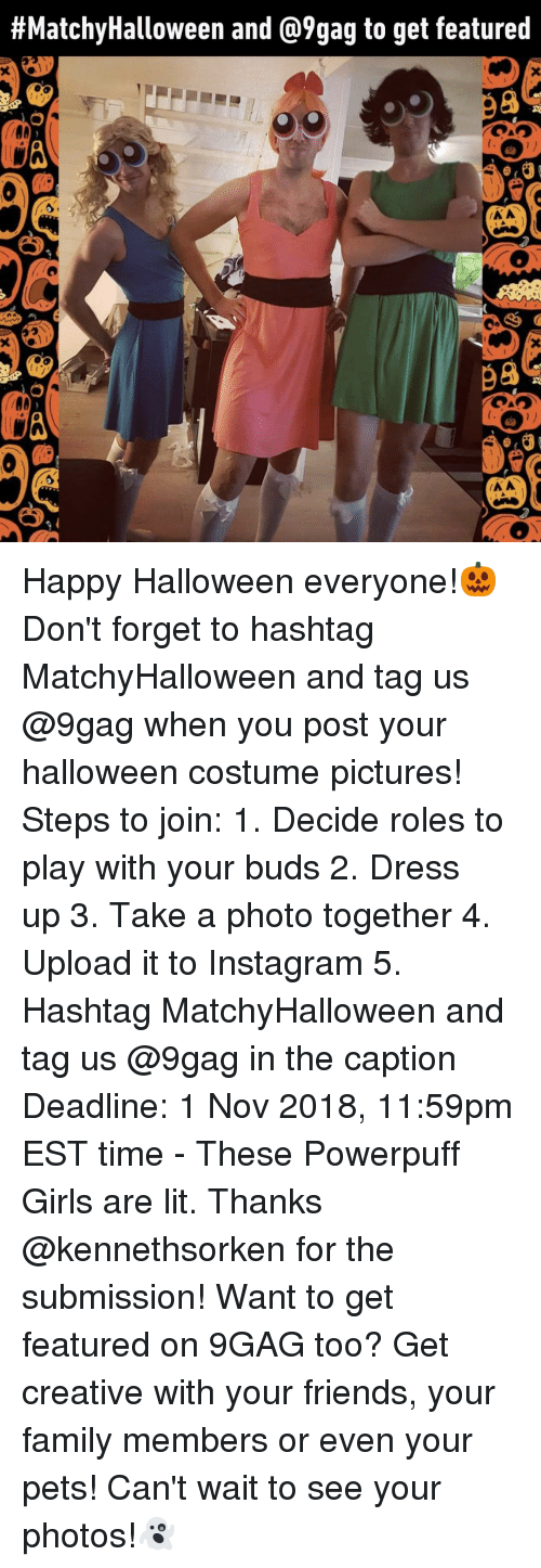 9gag, Family, and Friends:  #MatchyHalloween and @9gag to get featured  98  98 Happy Halloween everyone!🎃 Don't forget to hashtag MatchyHalloween and tag us @9gag when you post your halloween costume pictures!⠀ Steps to join:⠀ 1. Decide roles to play with your buds⠀ 2. Dress up⠀ 3. Take a photo together⠀ 4. Upload it to Instagram⠀ 5. Hashtag MatchyHalloween and tag us @9gag in the caption⠀ Deadline: 1 Nov 2018, 11:59pm EST time⠀ -⠀ These Powerpuff Girls are lit. Thanks @kennethsorken for the submission!⠀ Want to get featured on 9GAG too? Get creative with your friends, your family members or even your pets! Can't wait to see your photos!👻