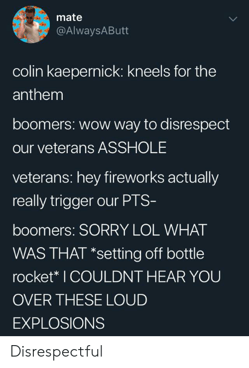 Colin: mate  @AlwaysAButt  colin kaepernick: kneels for the  anthem  boomers: wow way to disrespect  our veterans ASSHOLE  veterans: hey fireworks actually  really trigger our PTS-  boomers: SORRY LOL WHAT  WAS THAT *setting off bottle  rocket* I COULDNT HEAR YOU  OVER THESE LOUD  EXPLOSIONS Disrespectful
