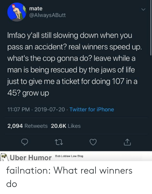 Iphone, Life, and Tumblr: mate  @AlwaysAButt  Imfao y'all still slowing down when you  pass an accident? real winners speed up.  what's the cop gonna do? leave while a  man is being rescued by the jaws of life  just to give me a ticket for doing 107 in a  45? grow up  11:07 PM 2019-07-20 Twitter for iPhone  2,094 Retweets 20.6K Likes  Uber Humor  Bob Loblaw Law Blog failnation:  What real winners do