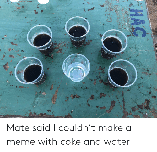 Meme, Reddit, and Water: Mate said I couldn't make a meme with coke and water