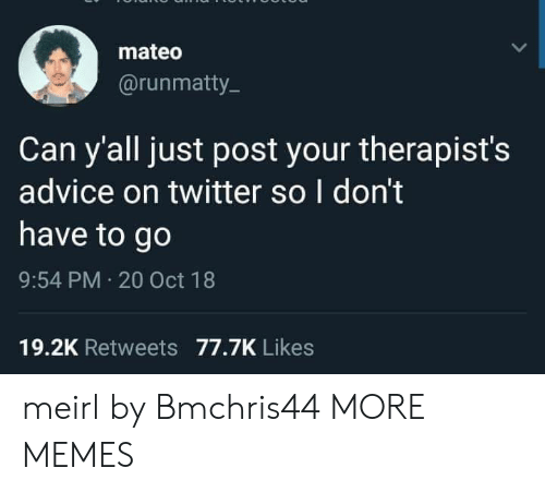 Advice, Dank, and Memes: mateo  @runmatty  Can y'all just post your therapist's  advice on twitter so I don't  have to go  9:54 PM 20 Oct 18  19.2K Retweets 77.7K Likes meirl by Bmchris44 MORE MEMES