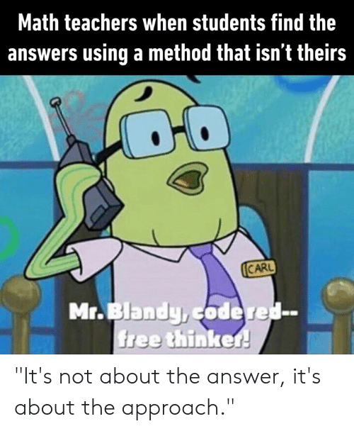 "Theirs: Math teachers when students find the  answers using a method that isn't theirs  CARL  Mr.Blandy,codered-  free thinker! ""It's not about the answer, it's about the approach."""