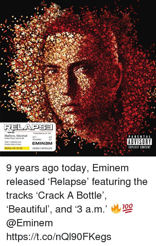 8 Mile, Detroit, and Dr. Dre: Mathers, Marshall  8 Mile Road, Detroit MI  Prescribed by Dr. Dre  313  IYJ  PARENTAL  COUNSEL  ADVISORY  EXPLICIT CONTENT  Take 1 tablet(s) one  time(s) daily at 3am.  EMINEM  Refills: 05-19-09  250MG CAPSULES 9 years ago today, Eminem released 'Relapse' featuring the tracks 'Crack A Bottle', 'Beautiful', and '3 a.m.' 🔥💯 @Eminem https://t.co/nQl90FKegs