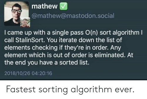 Sorted: mathew  @mathew@mastodon.social  I came up with a single pass O(n) sort algorithm  call StalinSort. You iterate down the list of  elements checking if they're in order. Any  element which is out of order is eliminated. At  the end you have a sorted list.  2018/10/26 04:20:16 Fastest sorting algorithm ever.