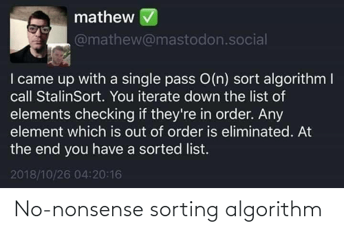 I Came, Nonsense, and Single: mathew  @mathew@mastodon.social  I came up with a single pass O(n) sort algorithm I  call StalinSort. You iterate down the list of  elements checking if they're in order. Any  element which is out of order is eliminated. At  the end you have a sorted list.  2018/10/26 04:20:16 No-nonsense sorting algorithm