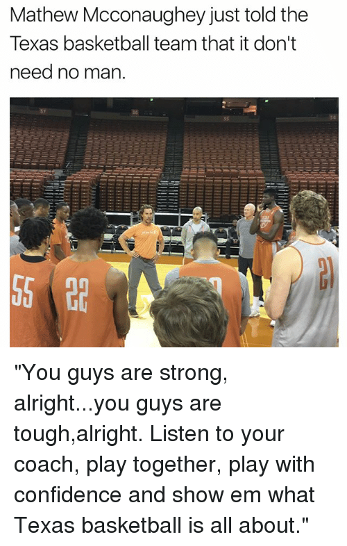 """Basketball, Confidence, and Funny: Mathew Mcconaughey just told the  Texas basketball team that it don't  need no man.  36  34 """"You guys are strong, alright...you guys are tough,alright. Listen to your coach, play together, play with confidence and show em what Texas basketball is all about."""""""