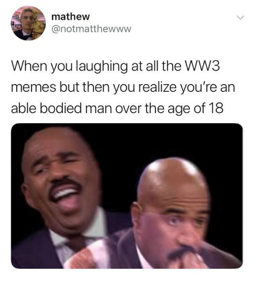 Bodied: mathew  @notmatthewww  When you laughing at all the WW3  memes but then you realize you're an  able bodied man over the age of 18