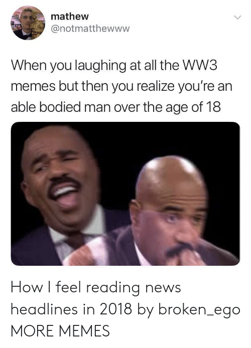 Bodied: mathew  @notmatthewww  When you laughing at all the WW3  memes but then you realize you're an  able bodied man over the age of 18 How I feel reading news headlines in 2018 by broken_ego MORE MEMES