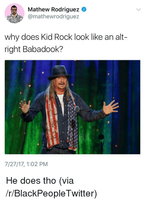 Blackpeopletwitter, Kid Rock, and Rock: Mathew Rodriguez  @mathewrodriguez  why does Kid Rock look like an alt-  right Babadook?  7/27/17, 1:02 PM <p>He does tho (via /r/BlackPeopleTwitter)</p>