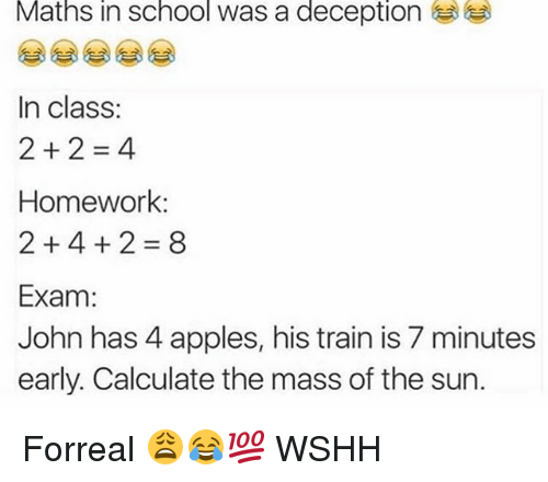 Memes, School, and Wshh: Maths in school was a deception  In class:  2+2=4  Homework:  2+4+2=8  Exam:  John has 4 apples, his train is 7 minutes  early. Calculate the mass of the sun. Forreal 😩😂💯 WSHH
