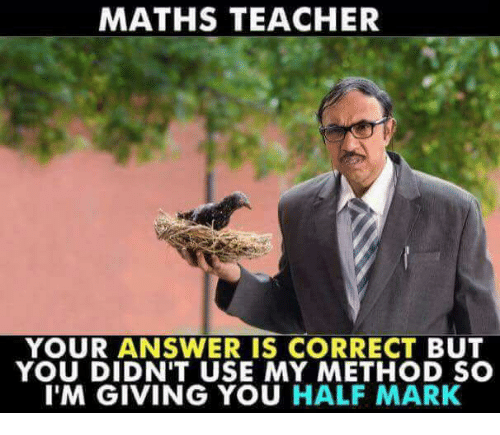 methodical: MATHS TEACHER  YOUR ANSWER IS CORRECT BUT  YOU DIDN'T USE MY METHOD SC  I'M GIVING YOU HALF MARK
