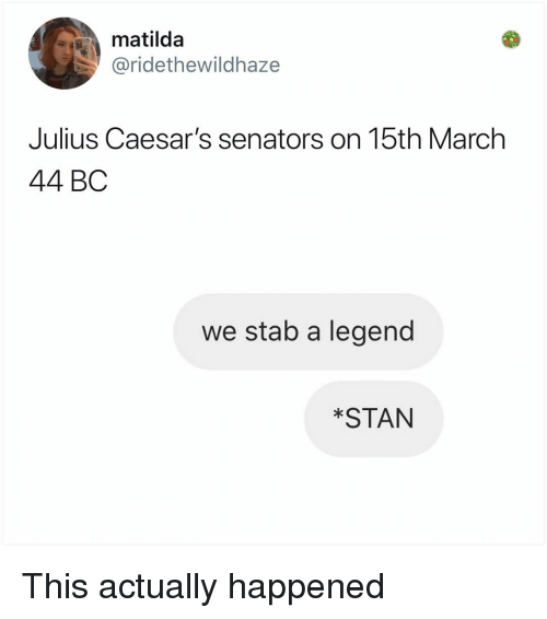 Matilda, Memes, and Stan: matilda  @ridethewildhaze  Julius Caesar's senators on 15th March  44 BC  we stab a legend  *STAN This actually happened