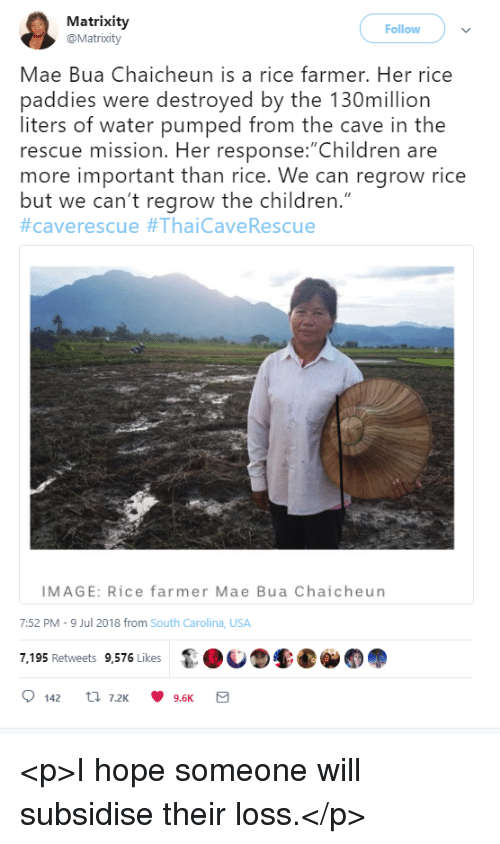 "Children, Image, and Water: Matrixity  @Matrixity  Follow  Mae Bua Chaicheun is a rice farmer. Her rice  paddies were destroyed by the 130million  liters of water pumped from the cave in the  rescue mission. Her response: Children are  more important than rice. We can regrow rice  but we can't regrow the children.""  #caverescue #ThaiCaveRescue  IMAGE: Rice farmer Mae Bua Chaicheun  7:52 PM-9 Jul 2018 from South Carolina, USA  7,195 Retweets 9,576 Likes <p>I hope someone will subsidise their loss.</p>"
