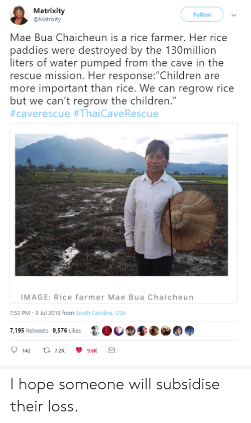 """Children, Image, and Water: Matrixity  @Matrixity  Follow  Mae Bua Chaicheun is a rice farmer. Her rice  paddies were destroyed by the 130million  liters of water pumped from the cave in the  rescue mission. Her response:""""Children are  more important than rice. We can regrow rice  but we can't regrow the children.""""  #caverescue #ThaiCave Rescue  IMAGE: Rice farmer Mae Bua Chaicheun  7:52 PM -9 Jul 2018 from South Carolina, USA  7,195 Retweets 9,576 Likes  t 7.2K  142  9.6K I hope someone will subsidise their loss."""