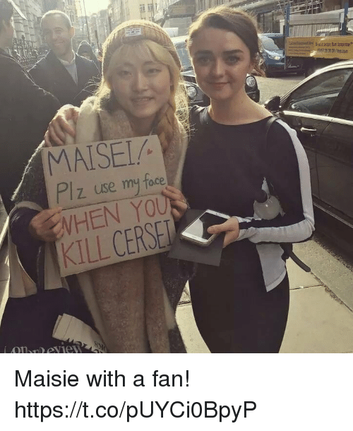 Maisie: MATSEI/  z use my face  WHEN YOU  KILL CERSE Maisie with a fan! https://t.co/pUYCi0BpyP
