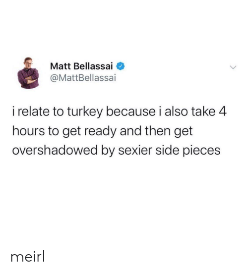 Matt: Matt Bellassai  @MattBellassai  i relate to turkey because i also take 4  hours to get ready and then get  overshadowed by sexier side pieces meirl