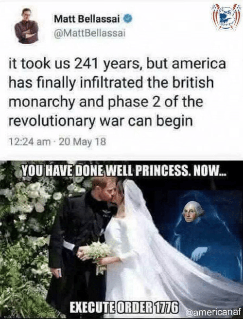 America, Princess, and British: Matt Bellassai  @MattBellassai  it took us 241 years, but america  has finally infiltrated the british  monarchy and phase 2 of the  revolutionary war can begin  12:24 am 20 May 18  YOU HAVE DONE WELL PRINCESS. NOW...  EXECUTE ORDER1726@americanaf