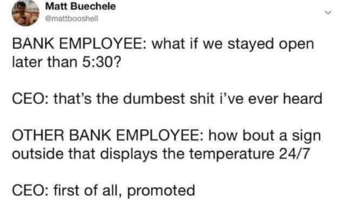 Shit, Bank, and How: Matt Buechele  @mattbooshell  BANK EMPLOYEE: what if we stayed open  later than 5:30?  CEO: that's the dumbest shit i've ever heard  OTHER BANK EMPLOYEE: how bout a sign  outside that displays the temperature 24/7  CEO: first of all, promoted