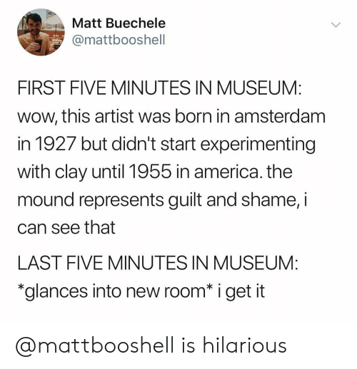 """America, Wow, and Amsterdam: Matt Buechele  mattbooshell  FIRST FIVE MINUTES IN MUSEUM:  wow, this artist was born in amsterdam  in 1927 but didn't start experimenting  with clay until 1955 in america. the  mound represents guilt and shame, i  can see that  LAST FIVE MINUTES IN MUSEUM:  """"glances into new room* i get it @mattbooshell is hilarious"""