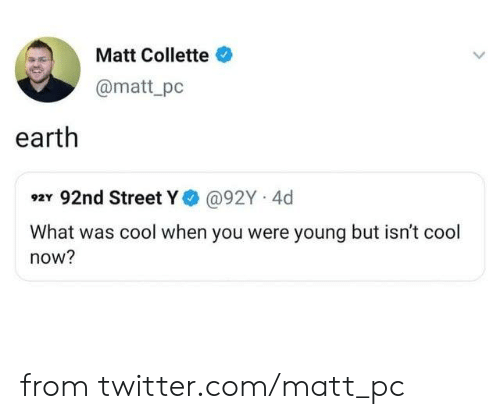 Dank, Twitter, and Cool: Matt Collette  @matt_pc  earth  92Y 92nd Street Y@92Y 4d  What was cool when you were young but isn't cool  now? from twitter.com/matt_pc