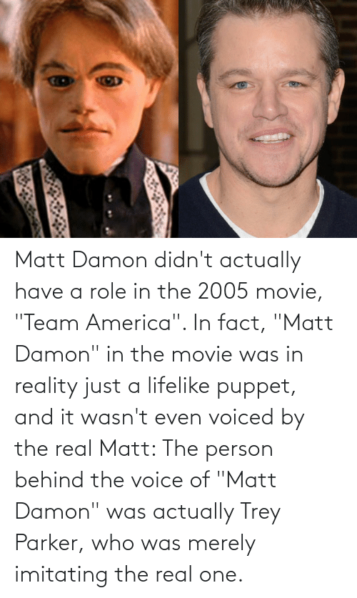"""team america: Matt Damon didn't actually have a role in the 2005 movie, """"Team America"""". In fact, """"Matt Damon"""" in the movie was in reality just a lifelike puppet, and it wasn't even voiced by the real Matt: The person behind the voice of """"Matt Damon"""" was actually Trey Parker, who was merely imitating the real one."""