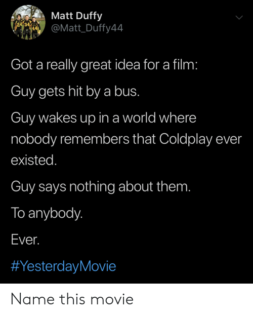 Coldplay: Matt Duffy  re  @Matt_Duffy44  Got a really great idea for a film:  Guy gets hit bya bus.  Guy wakes up in a world where  nobody remembers that Coldplay ever  existed.  Guy says nothing about them.  To anybody.  Ever.  Name this movie
