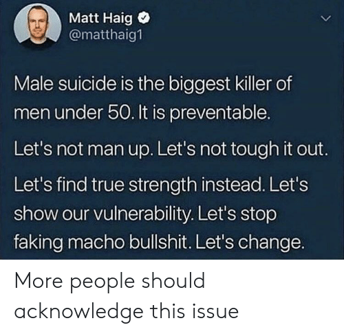 man up: Matt Haig  @matthaig1  Male suicide is the biggest killer of  men under 50. It is preventable.  Let's not man up. Let's not tough it out.  Let's find true strength instead. Let's  show our vulnerability. Let's stop  faking macho bullshit. Let's change. More people should acknowledge this issue