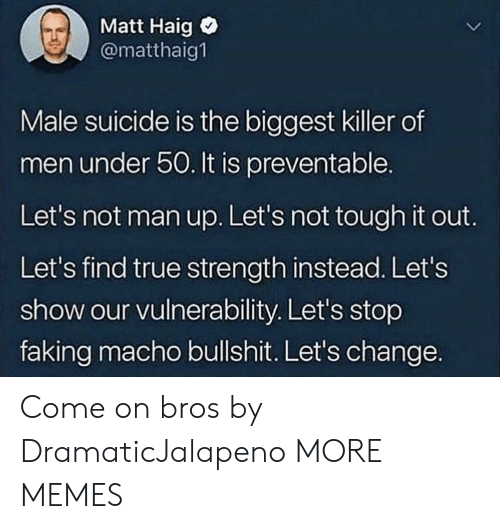 man up: Matt Haig  @matthaig1  Male suicide is the biggest killer of  men under 50. It is preventable.  Let's not man up. Let's not tough it out.  Let's find true strength instead. Let's  show our vulnerability. Let's stop  faking macho bullshit. Let's change. Come on bros by DramaticJalapeno MORE MEMES