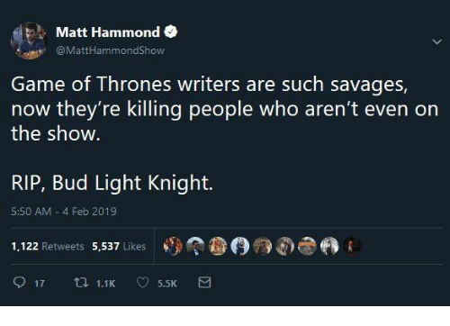 savages: Matt Hammond  @MattHammondShow  Game of Thrones writers are such savages,  now they're killing people who aren't even on  the show  RIP, Bud Light Knight.  5:50 AM 4 Feb 2019  1,122 Retweets 5,537 Likes  參(9觠dhe