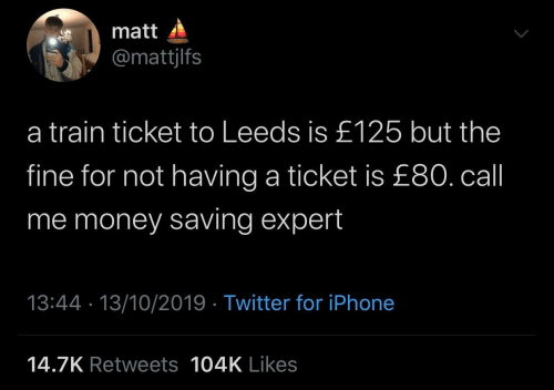 Train: matt  @mattjlfs  a train ticket to Leeds is £125 but the  fine for not having a ticket is £80. call  me money saving expert  13:44 · 13/10/2019 · Twitter for iPhone  14.7K Retweets 104K Likes