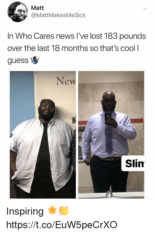 News, Lost, and Cool: Matt  @MattMakesMeSick  In Who Cares news I've lost 183 pounds  over the last 18 months so that's cool l  guess  New  Slim Inspiring 🌟👏 https://t.co/EuW5peCrXO