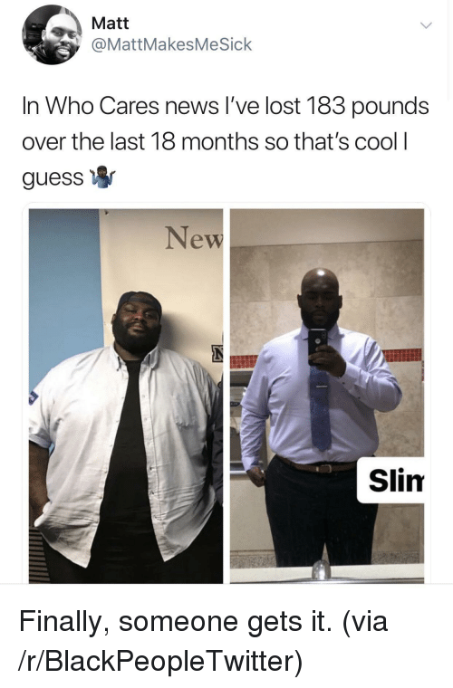 Blackpeopletwitter, News, and Lost: Matt  @MattMakesMeSick  In Who Cares news I've lost 183 pounds  over the last 18 months so that's cool  guess  New  Slim Finally, someone gets it. (via /r/BlackPeopleTwitter)