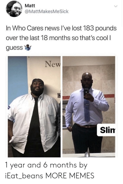 Dank, Memes, and News: Matt  @MattMakesMeSick  In Who Cares news l've lost 183 pounds  over the last 18 months so that's cool I  guess寧  New  Slim 1 year and 6 months by iEat_beans MORE MEMES