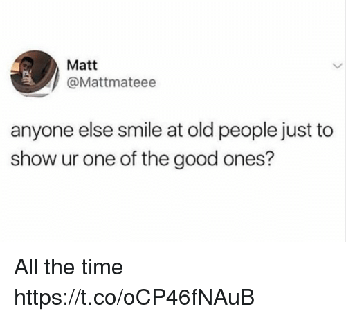 Funny, Old People, and Good: Matt  @Mattmateee  anyone else smile at old people just to  show ur one of the good ones? All the time https://t.co/oCP46fNAuB