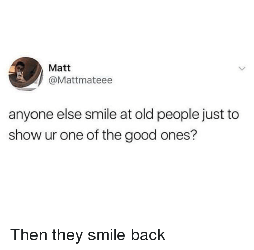 Old People, Good, and Smile: Matt  @Mattmateee  anyone else smile at old people just to  show ur one of the good ones? <p>Then they smile back</p>