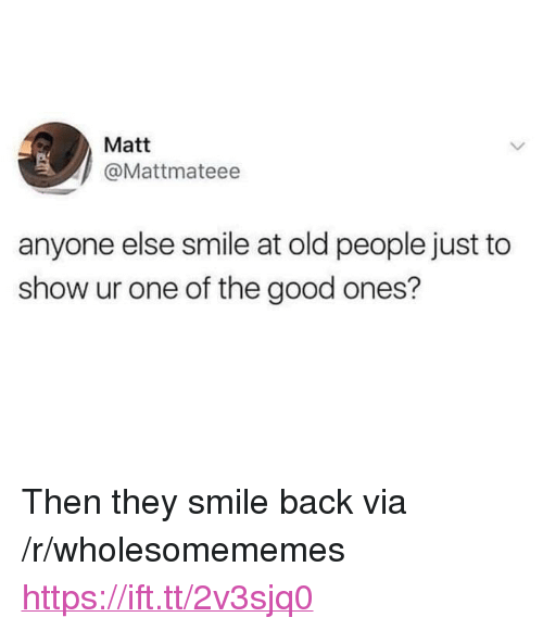 """Old People, Good, and Smile: Matt  @Mattmateee  anyone else smile at old people just to  show ur one of the good ones? <p>Then they smile back via /r/wholesomememes <a href=""""https://ift.tt/2v3sjq0"""">https://ift.tt/2v3sjq0</a></p>"""
