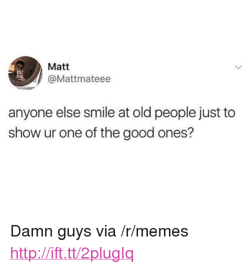 """Memes, Old People, and Good: Matt  @Mattmateee  anyone else smile at old people just to  show ur one of the good ones? <p>Damn guys via /r/memes <a href=""""http://ift.tt/2plugIq"""">http://ift.tt/2plugIq</a></p>"""