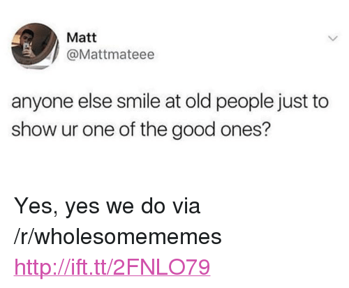 """Old People, Good, and Http: Matt  @Mattmateee  anyone else smile at old people just to  show ur one of the good ones? <p>Yes, yes we do via /r/wholesomememes <a href=""""http://ift.tt/2FNLO79"""">http://ift.tt/2FNLO79</a></p>"""
