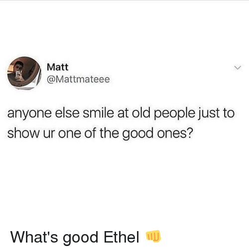 Funny, Old People, and Good: Matt  @Mattmateee  anyone else smile at old people just to  show ur one of the good ones? What's good Ethel 👊