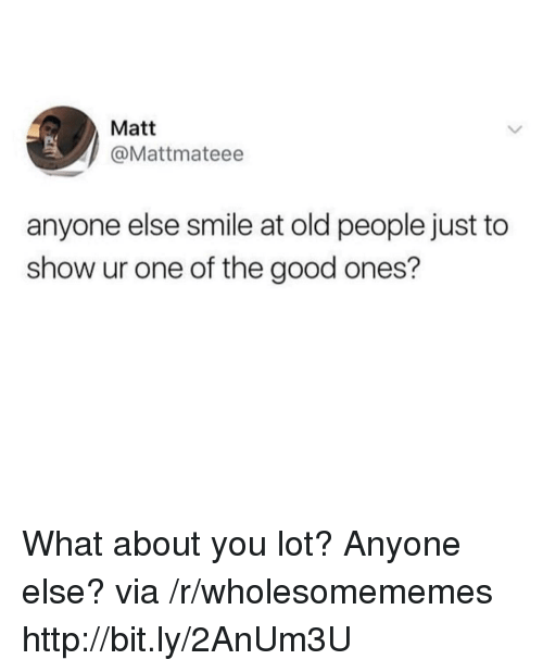 Old People, Good, and Http: Matt  @Mattmateee  anyone else smile at old people just to  show ur one of the good ones? What about you lot? Anyone else? via /r/wholesomememes http://bit.ly/2AnUm3U