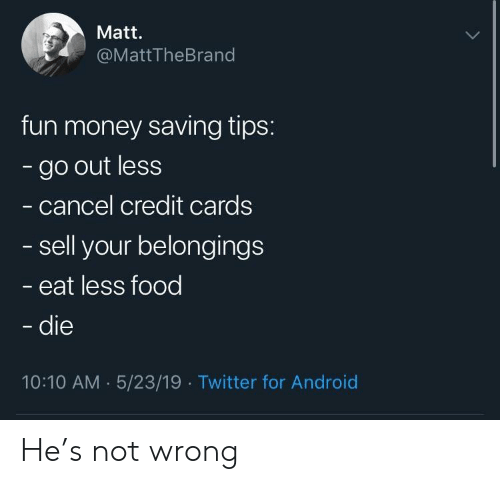 Food, Money, and Twitter: Matt.  @MattTheBrand  fun money saving tips:  go out less  cancel credit cards  sell your belongings  eat less food  die  10:10 AM 5/23/19 Twitter for Androic He's not wrong