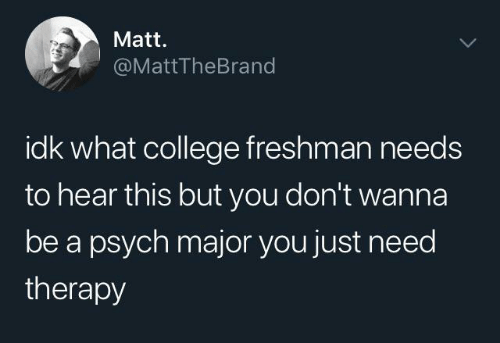 College, Psych, and Major: Matt.  @MattTheBrand  idk what college freshman needs  to hear this but you don't wanna  be a psych major you just need  therapy