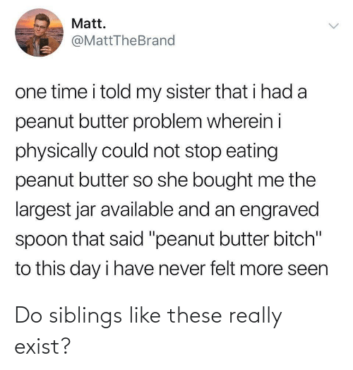 "she: Matt.  @MattTheBrand  one time i told my sister that i had a  peanut butter problem wherein i  physically could not stop eating  peanut butter so she bought me the  largest jar available and an engraved  spoon that said ""peanut butter bitch""  to this day i have never felt more seen  <> Do siblings like these really exist?"
